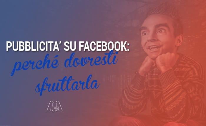 Pubblicità su Facebook: perché dovresti sfruttarla?